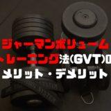 ジャーマンボリュームトレーニング法(GVT)のメリット・デメリット