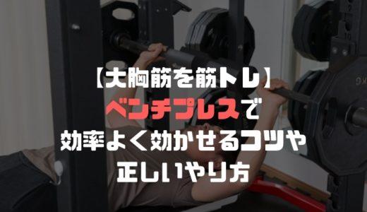 【大胸筋を筋トレ】ベンチプレスで効率よく効かせるコツや正しいやり方